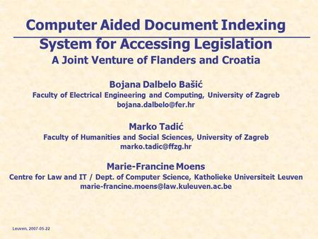 Leuven, 2007-05-22 Computer Aided Document Indexing System for Accessing Legislation A Joint Venture of Flanders and Croatia Bojana Dalbelo Bašić Faculty.