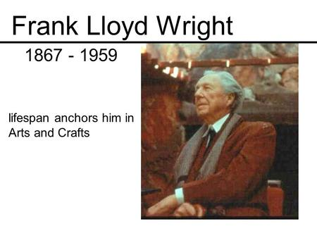 Frank Lloyd Wright 1867 - 1959 lifespan anchors him in Arts and Crafts.