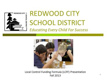 REDWOOD CITY SCHOOL DISTRICT Educating Every Child For Success Local Control Funding Formula (LCFF) Presentation Fall 2013 1.