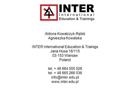 Aldona Kowalczyk-Rębiś Agnieszka Kowalska INTER International Education & Trainigs Jana Husa 18/115 03-153 Warsaw Poland tel. + 48 664 555 528 tel. + 48.