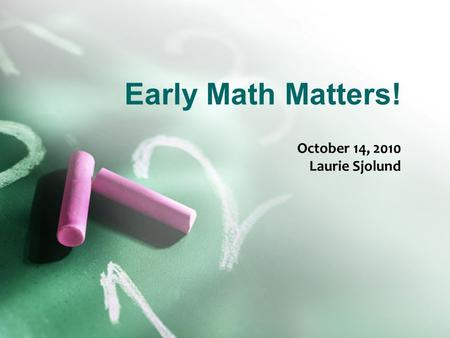 Early Math Matters! October 14, 2010 Laurie Sjolund.