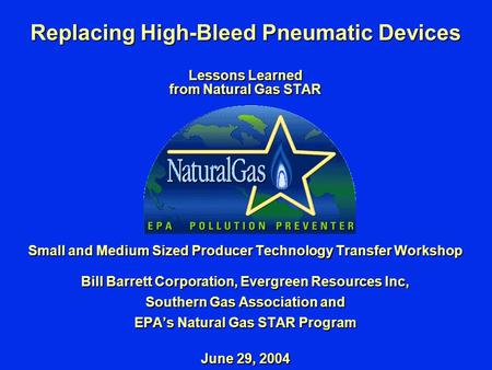 Replacing High-Bleed Pneumatic Devices Lessons Learned from Natural Gas STAR Small and Medium Sized Producer Technology Transfer Workshop Bill Barrett.