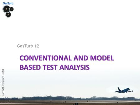 CONVENTIONAL AND MODEL BASED TEST ANALYSIS GasTurb 12 Copyright © GasTurb GmbH.