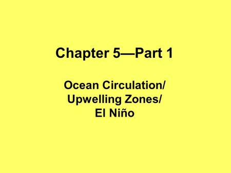 Chapter 5—Part 1 Ocean Circulation/ Upwelling Zones/ El Niño.