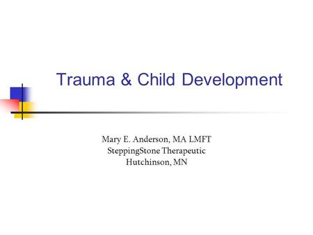 Trauma & Child Development Mary E. Anderson, MA LMFT SteppingStone Therapeutic Hutchinson, MN.