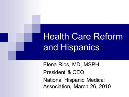 Health Care Reform and Hispanics Elena Rios, MD, MSPH President & CEO National Hispanic Medical Association, March 26, 2010.