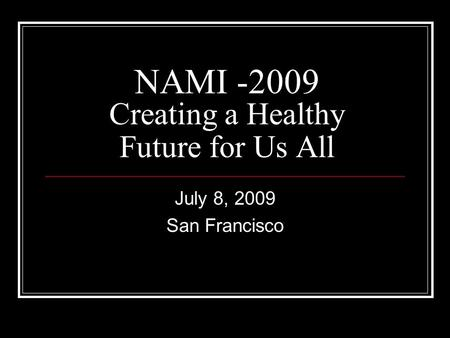 NAMI -2009 Creating a Healthy Future for Us All July 8, 2009 San Francisco.