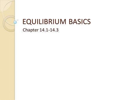 EQUILIBRIUM BASICS Chapter 14.1-14.3. Lesson Objectives Know -Factors that affect/don't affect a reaction reaching equilibrium -K is equilibrium constant.