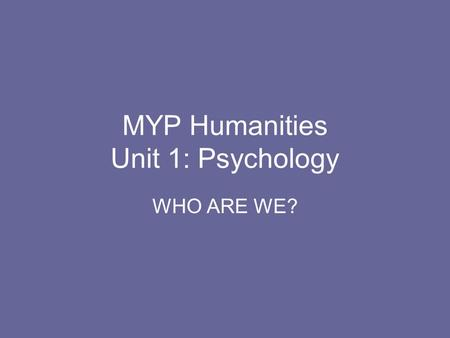 MYP Humanities Unit 1: Psychology WHO ARE WE?. Monday, August 31, 2009 Objectives: Students will identify course outline and procedures. Students will.
