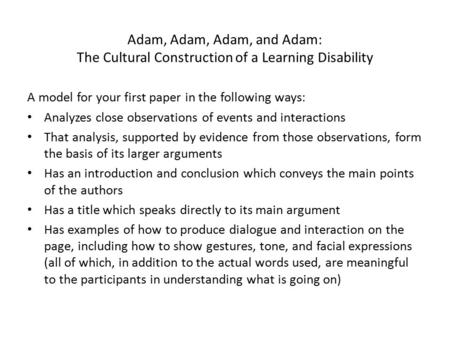 Adam, Adam, Adam, and Adam: The Cultural Construction of a Learning Disability A model for your first paper in the following ways: Analyzes close observations.