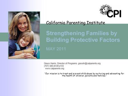 California Parenting Institute Strengthening Families by Building Protective Factors MAY 2011 Grace Harris, Director of Programs