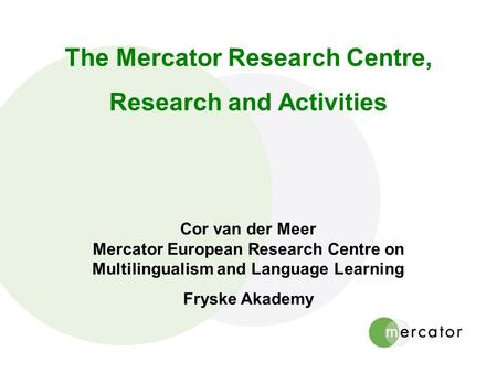 The Mercator Research Centre, Research and Activities Cor van der Meer Mercator European Research Centre on Multilingualism and Language Learning Fryske.