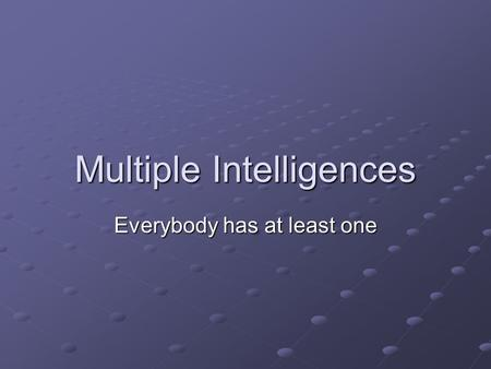 Multiple Intelligences Everybody has at least one.