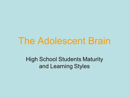 The Adolescent Brain High School Students Maturity and Learning Styles.