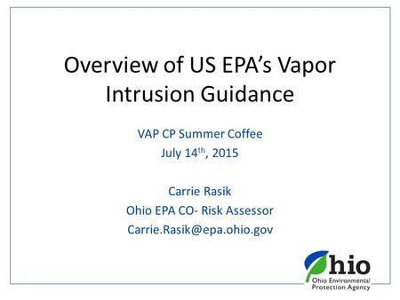 Overview of US EPA's Vapor Intrusion Guidance VAP CP Summer Coffee July 14 th, 2015 Carrie Rasik Ohio EPA CO- Risk Assessor