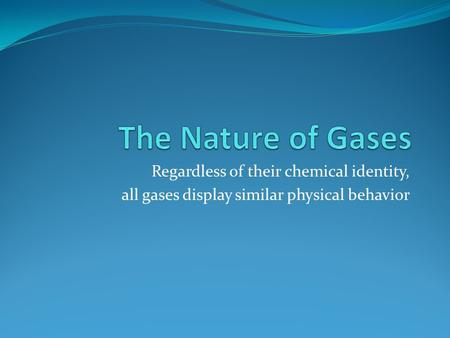 The Nature of Gases Regardless of their chemical identity,