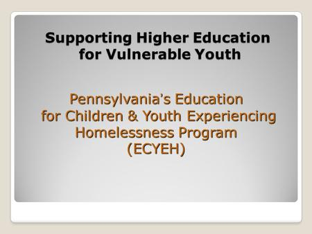 Supporting Higher Education for Vulnerable Youth Pennsylvania's Education for Children & Youth Experiencing Homelessness Program (ECYEH)