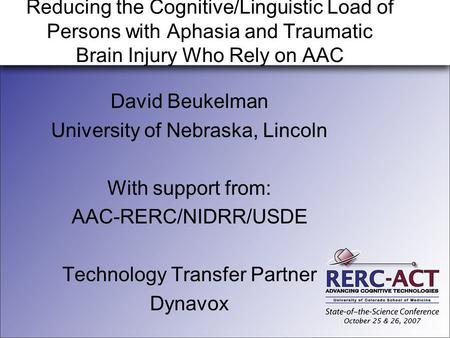 Reducing the Cognitive/Linguistic Load of Persons with Aphasia and Traumatic Brain Injury Who Rely on AAC David Beukelman University of Nebraska, Lincoln.