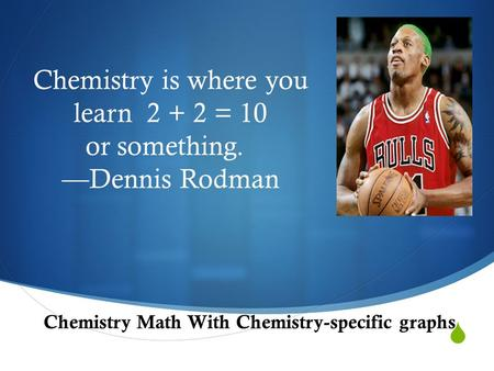  Chemistry is where you learn 2 + 2 = 10 or something. —Dennis Rodman Chemistry Math With Chemistry-specific graphs.