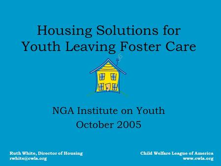 Housing Solutions for Youth Leaving Foster Care NGA Institute on Youth October 2005 Child Welfare League of America www.cwla.org Ruth White, Director of.