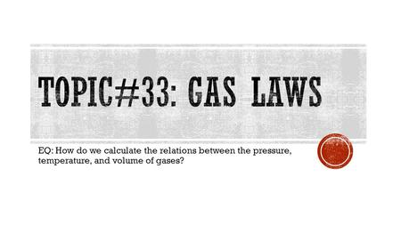 EQ: How do we calculate the relations between the pressure, temperature, and volume of gases?