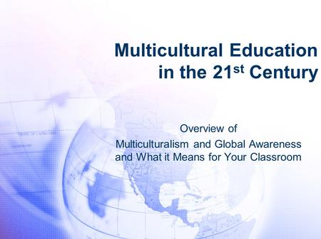 Multicultural Education in the 21 st Century Overview of Multiculturalism and Global Awareness and What it Means for Your Classroom.