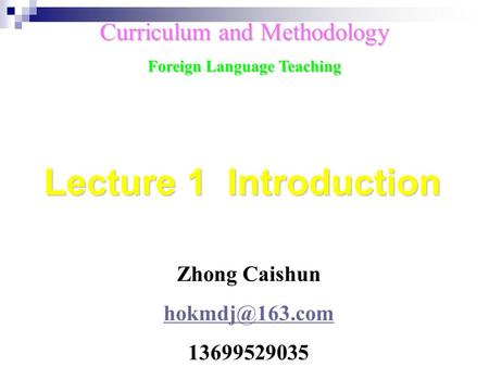 Zhong Caishun 13699529035 Curriculum and Methodology Foreign Language Teaching Lecture 1 Introduction.