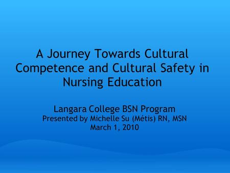 A Journey Towards Cultural Competence and Cultural Safety in Nursing Education Langara College BSN Program Presented by Michelle Su (Métis) RN, MSN March.