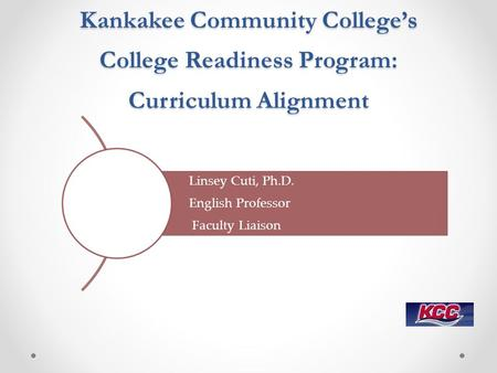 Kankakee Community College's College Readiness Program: Curriculum Alignment Linsey Cuti, Ph.D. English Professor Faculty Liaison.