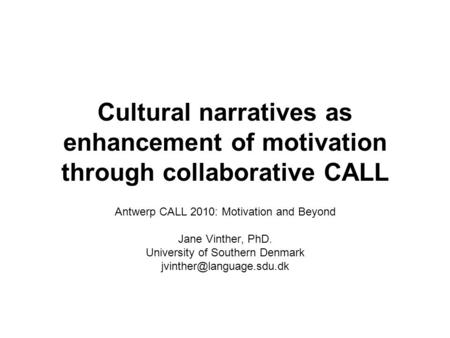 Cultural narratives as enhancement of motivation through collaborative CALL Antwerp CALL 2010: Motivation and Beyond Jane Vinther, PhD. University of Southern.