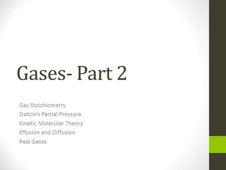 Gases- Part 2 Gas Stoichiometry Dalton's Partial Pressure Kinetic Molecular Theory Effusion and Diffusion Real Gases.
