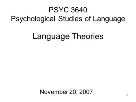 1 PSYC 3640 Psychological Studies of Language Language Theories November 20, 2007.