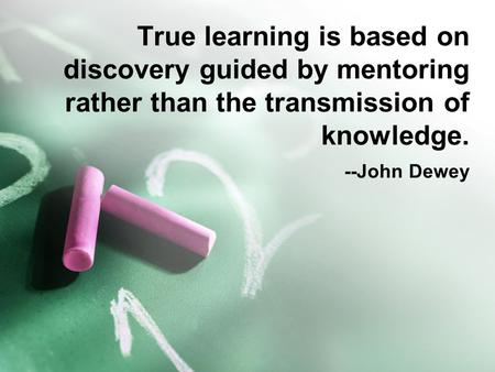 True learning is based on discovery guided by mentoring rather than the transmission of knowledge. --John Dewey.