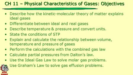 CH 11 – Physical Characteristics of Gases: Objectives Describe how the kinetic-molecular theory of matter explains ideal gases Differentiate between ideal.