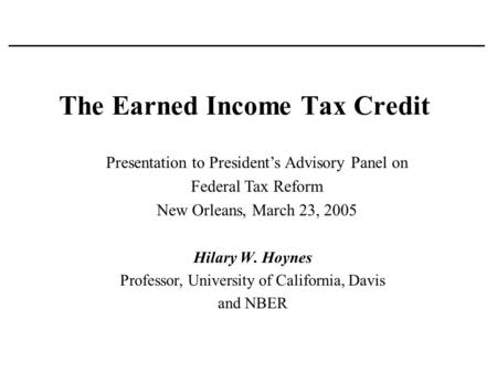 The Earned Income Tax Credit Hilary W. Hoynes Professor, University of California, Davis and NBER Presentation to President's Advisory Panel on Federal.