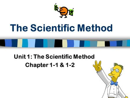 The Scientific Method Unit 1: The Scientific Method Chapter 1-1 & 1-2.