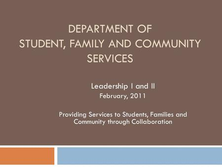 DEPARTMENT OF STUDENT, FAMILY AND COMMUNITY SERVICES Leadership I and II February, 2011 Providing Services to Students, Families and Community through.