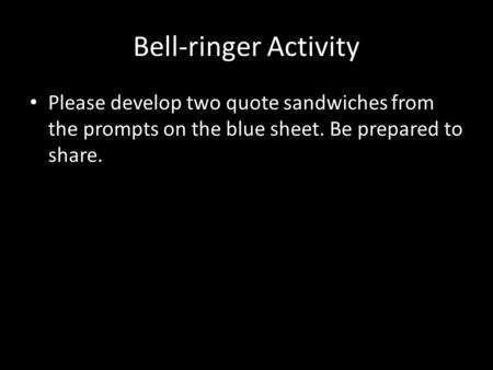 Bell-ringer Activity Please develop two quote sandwiches from the prompts on the blue sheet. Be prepared to share.
