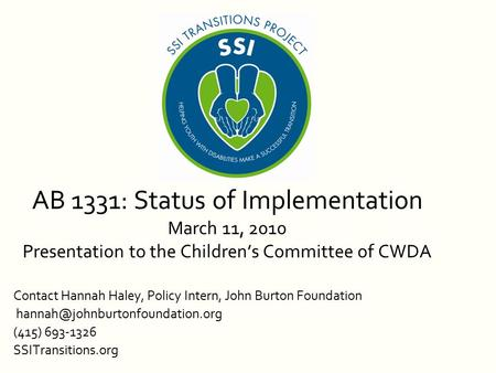 AB 1331: Status of Implementation March 11, 2010 Presentation to the Children's Committee of CWDA Contact Hannah Haley, Policy Intern, John Burton Foundation.