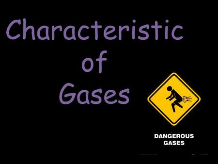 Characteristic of Gases. The Nature of Gases Gases expand to fill their containers Gases are fluid – they flow Gases have low density – 1/1000 the density.