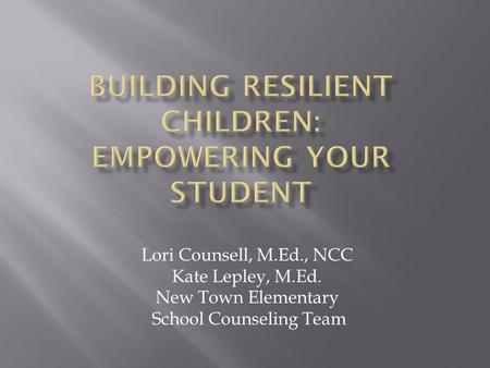 Lori Counsell, M.Ed., NCC Kate Lepley, M.Ed. New Town Elementary School Counseling Team.