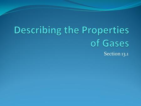 Section 13.1. Pressure One of the most obvious properties of a gas is that it exerts pressure on its surroundings. The gases most familiar to us form.