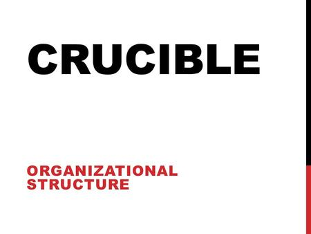 CRUCIBLE ORGANIZATIONAL STRUCTURE. MAKING IT WORK The Importance of Structure An operative framework is always present, it may not always be clear or.