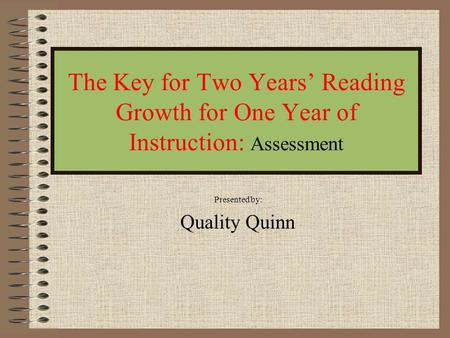 The Key for Two Years' Reading Growth for One Year of Instruction: Assessment Presented by: Quality Quinn.