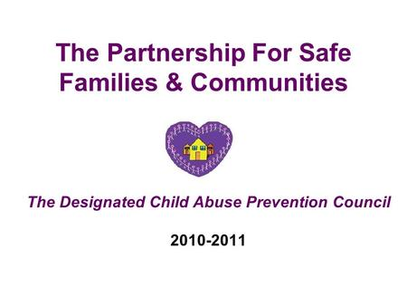 The Partnership For Safe Families & Communities The Designated Child Abuse Prevention Council 2010-2011.