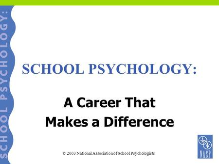 SCHOOL PSYCHOLOGY: A Career That Makes a Difference © 2003 National Association of School Psychologists.