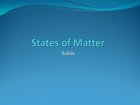 Solids. The state of matter tells you whether a material is a solid, liquid, or a gas. Matter is anything that takes up space and has mass.
