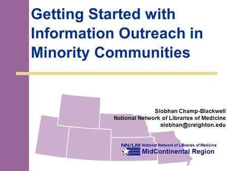 National Network of Libraries of Medicine MidContinental Region Getting Started with Information Outreach in Minority Communities Siobhan Champ-Blackwell.
