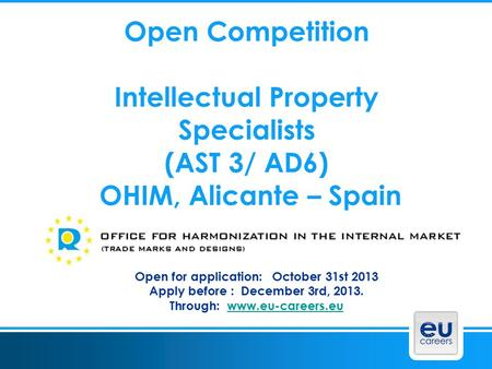 Open Competition Intellectual Property Specialists (AST 3/ AD6) OHIM, Alicante – Spain Open for application: October 31st 2013 Apply before : December.