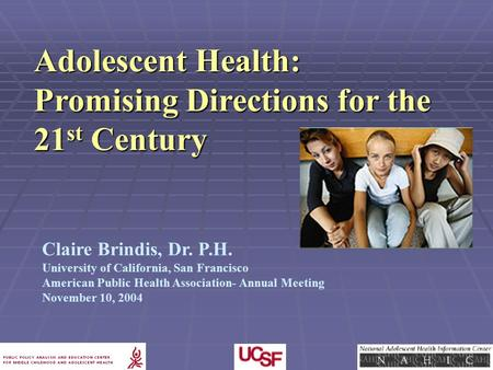 Claire Brindis, Dr. P.H. University of California, San Francisco American Public Health Association- Annual Meeting November 10, 2004 Adolescent Health: